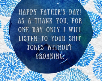 Happy Father's Day - As a thank you I will listen to your shit jokes without groaning - funny sarcastic card
