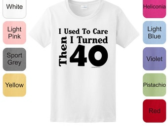 I Used To Care Then I Turned 40 Funny Birthday Ladies T-Shirt 2000L - BE-219