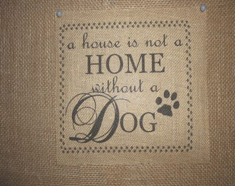 The House is not a Home without a Dog Burlap Sign