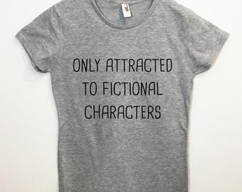 Only Attracted to Fictional Characters T-shirt Funny Tumblr Saying