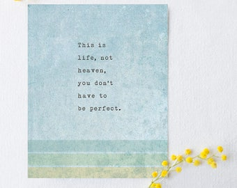 This is life, not heaven, you don't have to be perfect, quote print, self love quote, motivational poetry, art print, poetry art