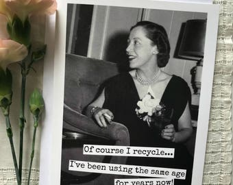Funny Greeting Card. Birthday Card. Vintage Photo. Of Course I Recycle...   I've Been Using The Same Age For Years Now! Card #405