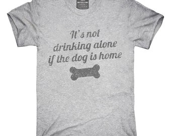 It's Not Drinking Alone If The Dog Is Home T-Shirt, Hoodie, Tank Top, Gifts