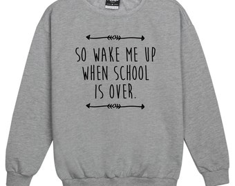 So Wake Me Up When School Is Over Sweater Jumper Womens Ladies Fun Tumblr Hipster Swag Fashion Grunge Kale Punk Retro Vtg Top Slogan Fan