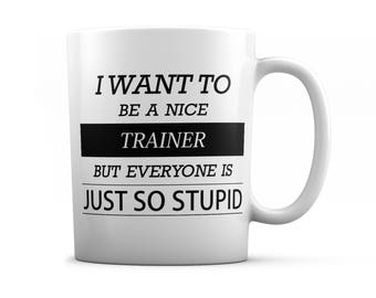 Trainer mug - Trainer  gifts - I want to be a nice Trainer  but everyone is just so stupid