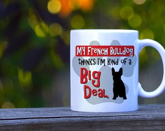 My French Bulldog Thinks I'm Kind of a Big Deal Mug- Frenchie Dog Coffee Mug - French bulldog Dog Breed - Gift