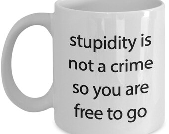 Stupidity is not a Crime Mug - Funny Stupid Coffee Cup - Tea Hot Cocoa  - Novelty Birthday Gift Idea
