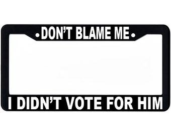 Dont Blame Me I Didnt Vote For Him License Plate Frame, Political Statement, Black and White Frame