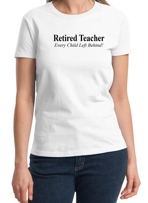 Retired Teacher - Every Child Left Behind -  Ladies T-Shirt (Colors Available too)