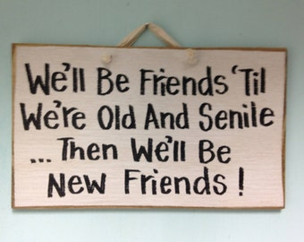 We'll be FRIENDS til old SENILE then we'll be new friends sign bestie gift Birthday Christmas
