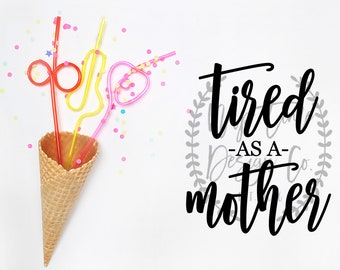 Tired as a Mother, Tired as a Mother SVG, Mom SVG, Funny Mom SVG, Mom Cut File, Silhouette Cameo, Cameo Cut Files, Mom Life, Motherhood svg