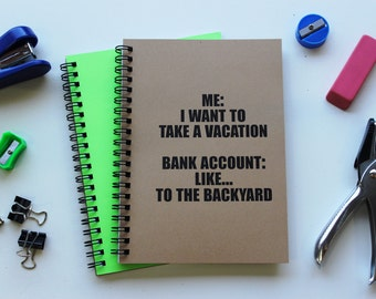 Me- I want to take a vacation, Bank account- like...to the backyard -  5 x 7 journal