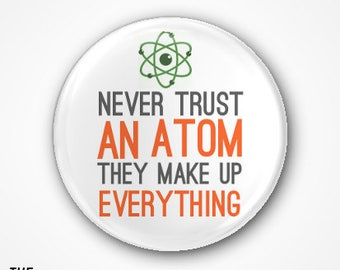 Never Trust an Atom, they make up Everything. Available as a 3.8cm Badge or magnet