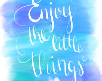 Enjoy The Little Things Print | Instant Download | Hand lettered | Calligraphy | Watercolor | Motivational Quote