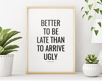Better to be late than to arrive ugly – Printable Art Humour Quote, Typography Wall Art, Home Decor *Instant Download, Buy 2 Get 1 Free*