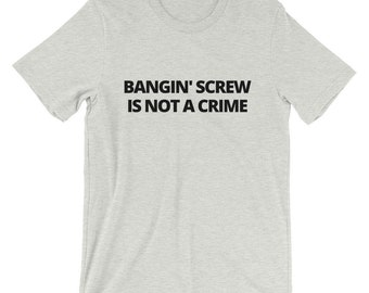 Bangin' Screw Is Not A Crime! T-shirt