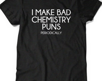 Funny Science Shirt Chemistry T Shirt Mens Womens Ladies Funny Humor Gift Present Geek Geekery Nerd I Make bad chemistry puns periodically