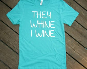 They Whine I Wine Shirt, Funny Mom Shirt, Mom Shirt, Wine Shirt, They Whine I Wine, Mom Tee, Funny Mom Tee