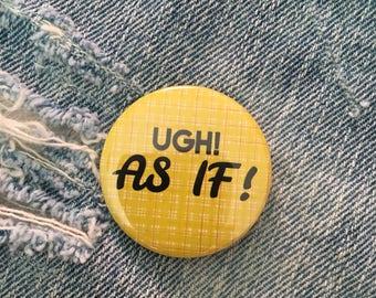UGH AS IF          Cher Horowitz, Clueless, 1.5 inch pin back button, 37 mm pinback button