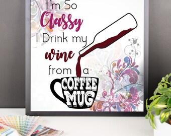 I'm so Classy I Drink my Wine from a Coffee Mug - Artsy Funny Print