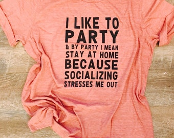 I like to party and by party i mean stay at home beacause socializing stresses me out. Funny shirt. Bella canvas mauve.