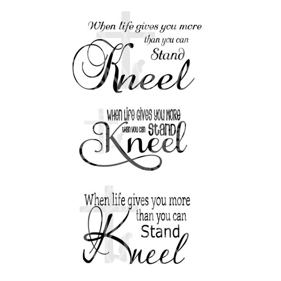 Svg Kneel When Life Gives You More Than You Can Stand