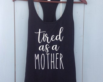 New Mom Shirt | Tired as a Mother | Mother's Day Gift | Mom gift | Baby Shower | Racerback Tank top | t- shirt | women's summer accessory