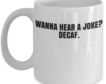 Wanna Hear A Joke? Decaf. Coffee Mug, Funny Coffee Mugs Sarcastic Coffee  Mugs