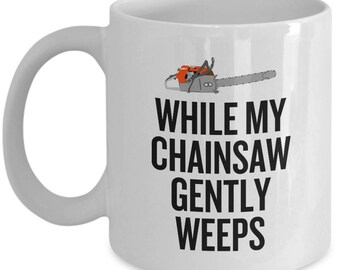 Funny Logger Gift - Logging Coffee Mug - Chainsaw Mug - While My Chainsaw Gently Weeps - Lumberjack Present Idea