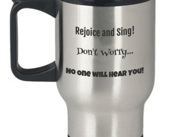 Travel Mug Rejoice and Sing.  don't Worry no one will hear you