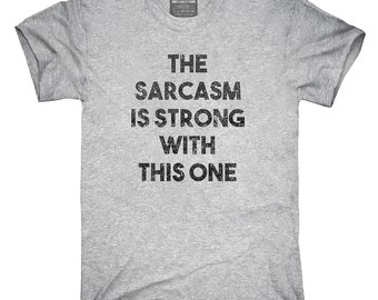 The Sarcasm Is Strong With This One T-Shirt, Hoodie, Tank Top, Gifts