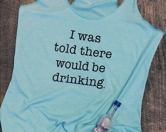I was told there would be drinking. tank top. girls weekend. funny tshirt. womens graphic tee. workout tanks for women. drinking shirt.
