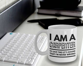 Carpenter Mug - Fun Carpenter Mug - Carpenter Coffee Mug - Carpenter Gifts - I'm a Carpenter To Save Time Let's Assume That I'm Never Wrong