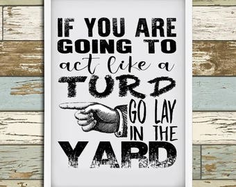 """Printable """"If you're going to act like a turd, go lay in the yard"""" Wall Art - Funny Wall Hanging  - Print at home - 8x10 - 5x7"""