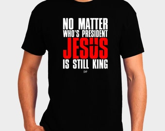 No Matter Who's President Jesus is Still King T-Shirt - Christian T-Shirt - Christian Apparel - Faith Shirt - Religious Shirt