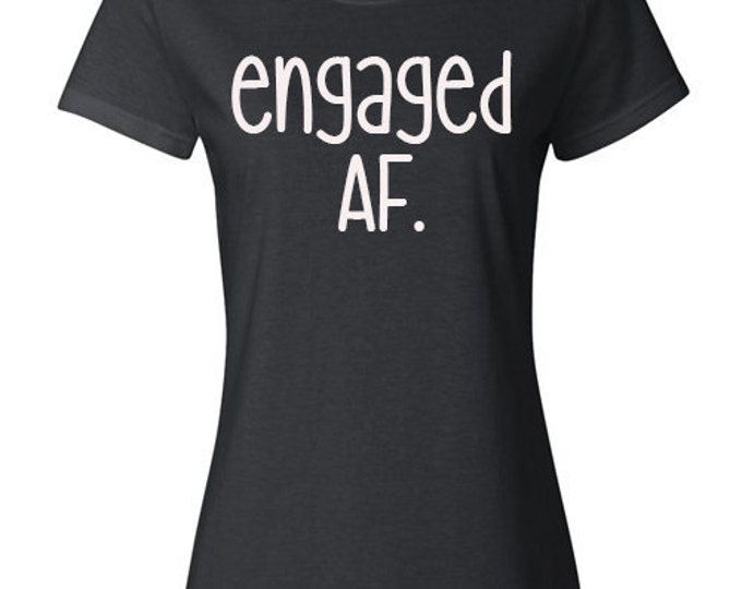 "Ladies Shirt, ""Engaged AF."" T-Shirt, Quote Tee, Gift Idea for Her, Bride-to-be, Recently Engaged"