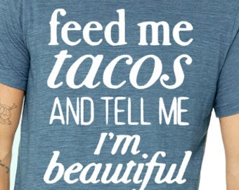 Feed Me Tacos and Tell Me I'm Beautiful T-Shirt