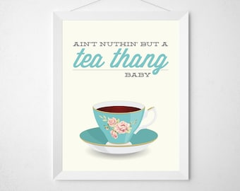 Tea Print - Ain't Nuthin but a Tea Thang Baby - Funny kitchen Typography Poster wall art tea cup aqua fancy floral flower rose modern quote