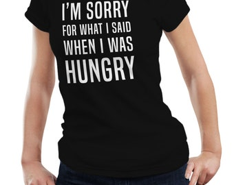 I'm Sorry For What I Said When I Was Hungry Ladies Woman Funny Food Gift T shirt Tshirt Top