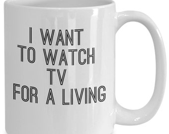 Tv lovers gifts - i want to watch tv for a living cup - coffee or tea mug for television bingers