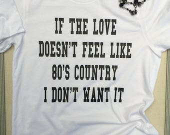 Valentines Shirt, If the Love Doesn't Feel Like 80's Country I Don't Want it Shirt, Country Music T Shirt, Southern Shirt, Concert Tee, 80s