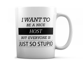 Host mug -  Host gifts - I want to be a nice Host but everyone is just so stupid