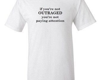 If you're not outraged... -  T shirt