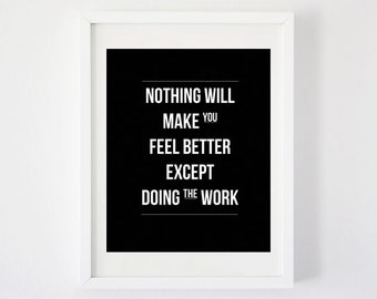Nothing Will Make You Feel Better Except Doing the Work - Art Print