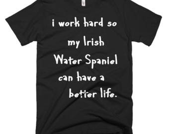 Irish Water Spaniel Tee - Irish Water Spaniel Dog Gifts - I Work Hard So My Irish Water Spaniel Can Have A Better Life