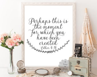 perhaps this is the moment for which you have been created Esther 4:14 Bible verse Scripture print Christian verse quote typography print