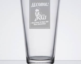"""Etched Pint Glass """"Alcohol! I only drink to make you more interesting"""""""