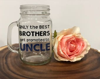 Only the Best Brothers get Promoted to Uncle mason jar glass- Uncle To Be gift- New Uncle Gift- Pregnancy Announcement Gift