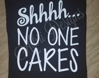 Shhhh... No one cares, sarcastic shirt, funny shirt