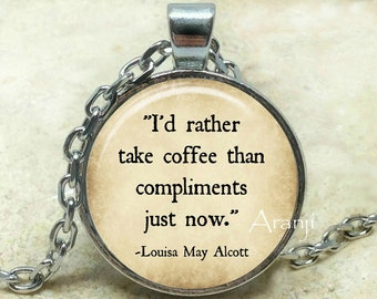 I'd rather take coffee than compliments just now art pendant, coffee necklace, coffee jewelry, Louisa May Alcott necklace, Pendant #QT116P
